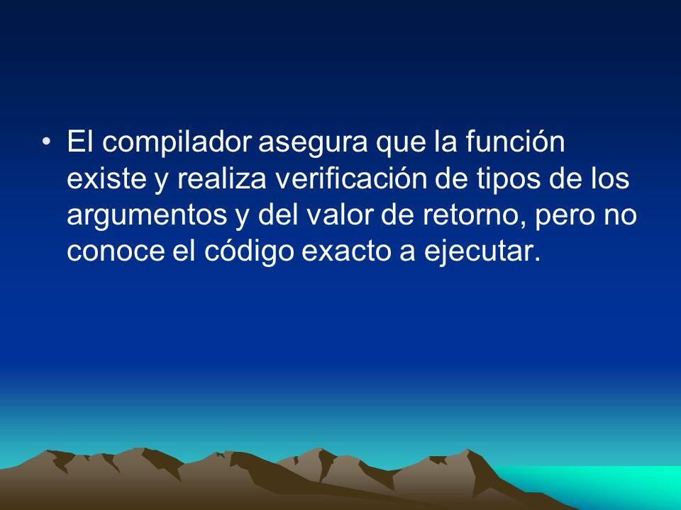 El compilador asegura que la función existe y realiza verificación de tipos de los argumentos y del valor de retorno, pero no conoce el código exacto