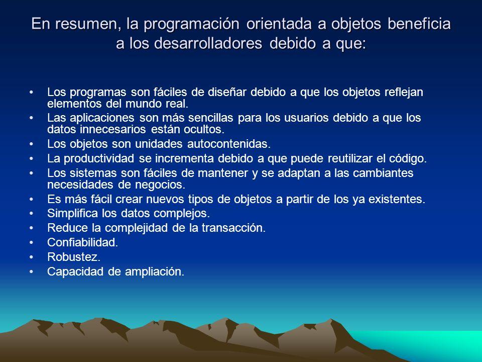 En resumen, la programación orientada a objetos beneficia a los desarrolladores debido a que: Los programas son fáciles de diseñar debido a que los ob
