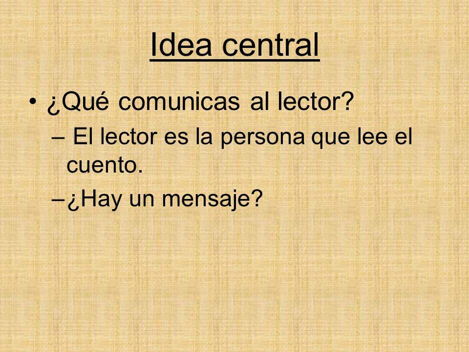 Idea central ¿Qué comunicas al lector? – El lector es la persona que lee el cuento. –¿Hay un mensaje?