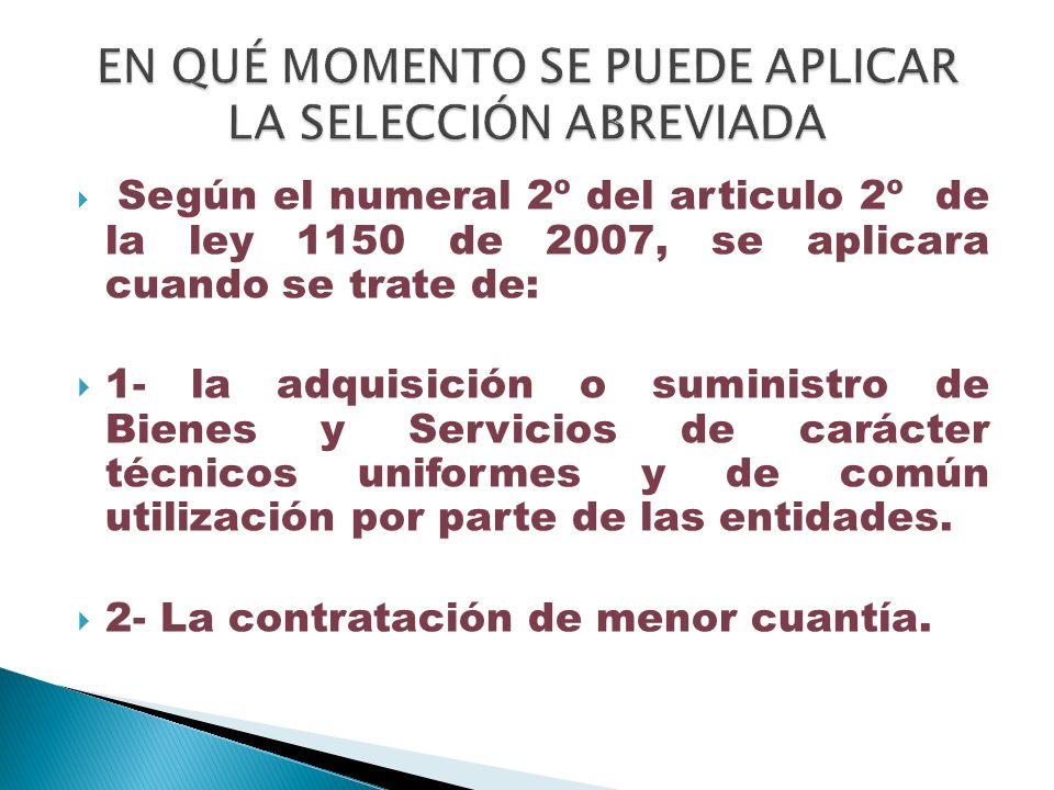 Según el numeral 2º del articulo 2º de la ley 1150 de 2007, se aplicara cuando se trate de: 1- la adquisición o suministro de Bienes y Servicios de ca