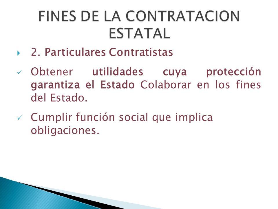 2. Particulares Contratistas Obtener utilidades cuya protección garantiza el Estado Colaborar en los fines del Estado. Cumplir función social que impl