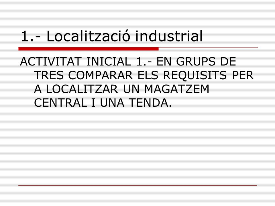 1.- Localització industrial FACTORS DE LOCALITZACIÓ INDUSTRIAL Disponiblitat i cost del terreny Accés als proveïdors i a les matèries primeres Transports i comunicacions adequats Disponibilitat dinfraestructures de comunicació Disponibilitat de ma dobra qualificada Costos de producció baixos.