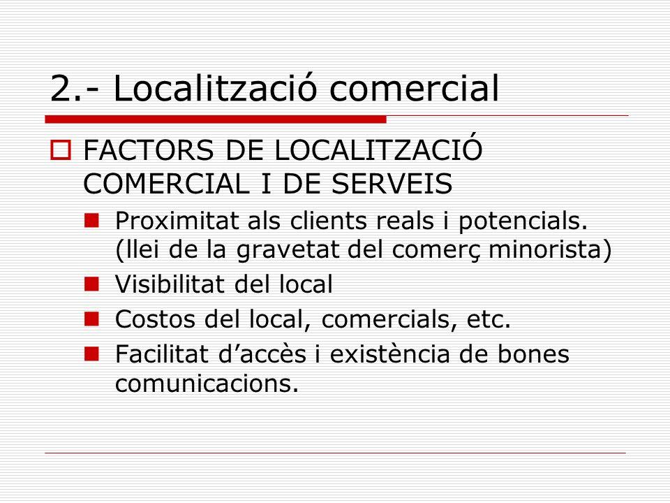 2.- Localització comercial FACTORS DE LOCALITZACIÓ COMERCIAL I DE SERVEIS Proximitat als clients reals i potencials. (llei de la gravetat del comerç m