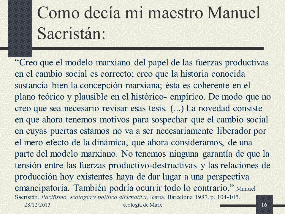 28/12/2013ecología de Marx16 Como decía mi maestro Manuel Sacristán: Creo que el modelo marxiano del papel de las fuerzas productivas en el cambio soc