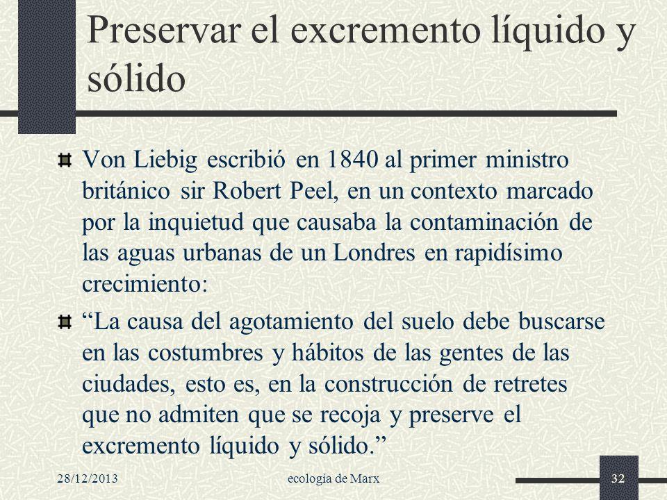 28/12/2013ecología de Marx32 Preservar el excremento líquido y sólido Von Liebig escribió en 1840 al primer ministro británico sir Robert Peel, en un