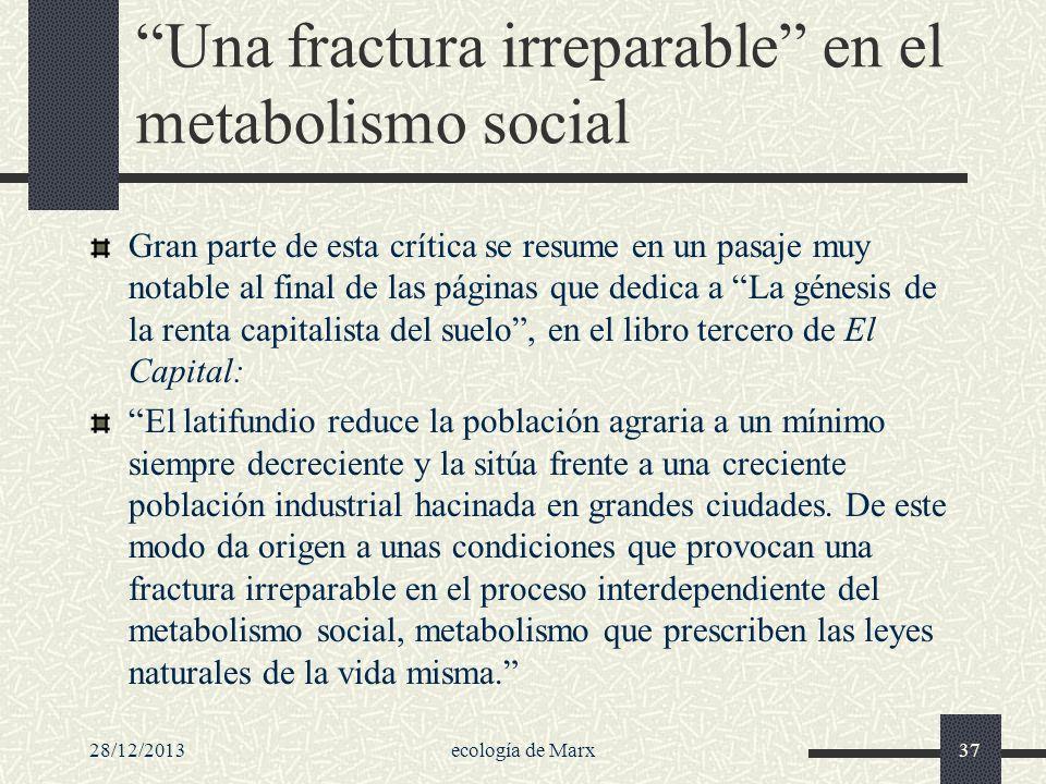 28/12/2013ecología de Marx37 Una fractura irreparable en el metabolismo social Gran parte de esta crítica se resume en un pasaje muy notable al final