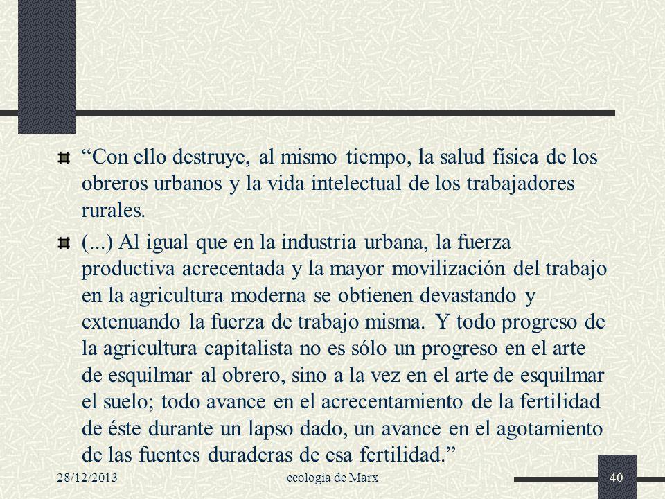 28/12/2013ecología de Marx40 Con ello destruye, al mismo tiempo, la salud física de los obreros urbanos y la vida intelectual de los trabajadores rura