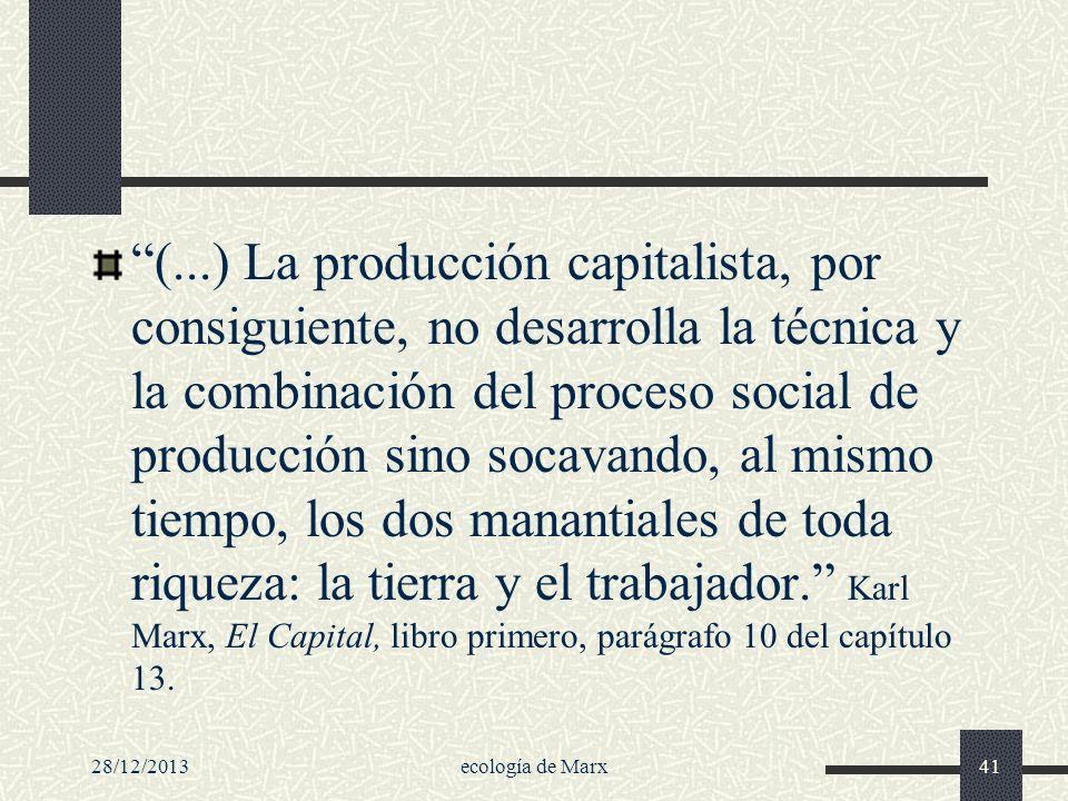 28/12/2013ecología de Marx41 (...) La producción capitalista, por consiguiente, no desarrolla la técnica y la combinación del proceso social de produc