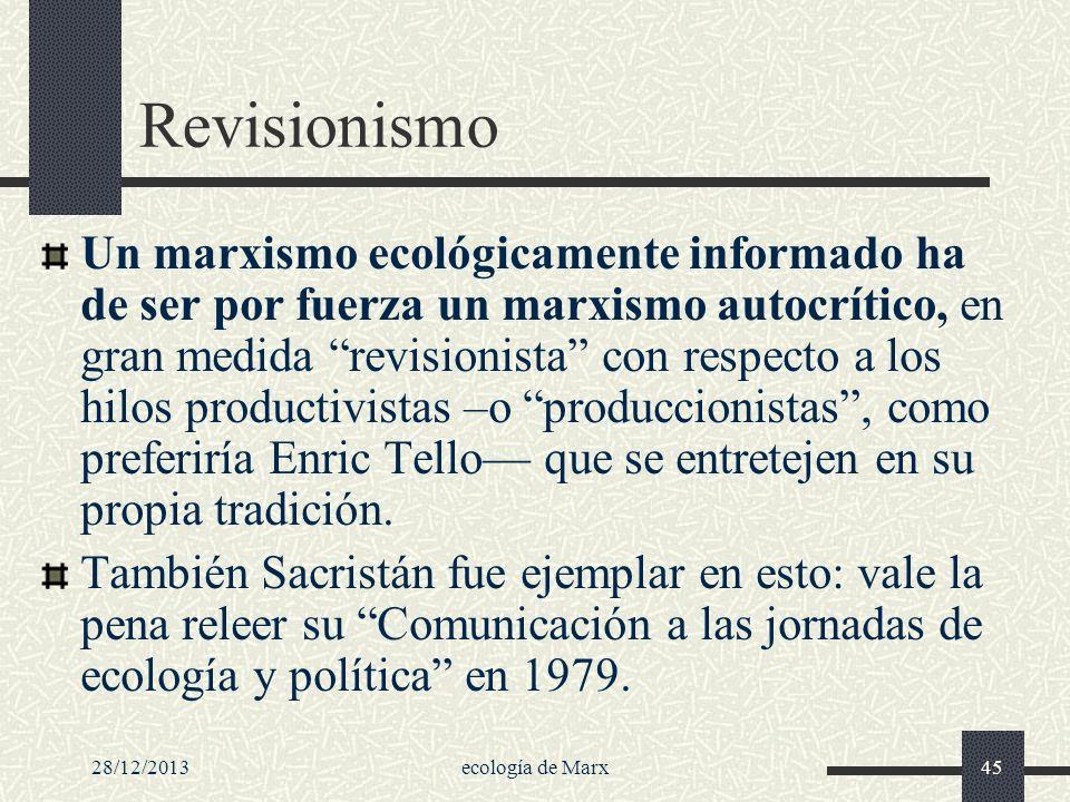 28/12/2013ecología de Marx45 Revisionismo Un marxismo ecológicamente informado ha de ser por fuerza un marxismo autocrítico, en gran medida revisionis