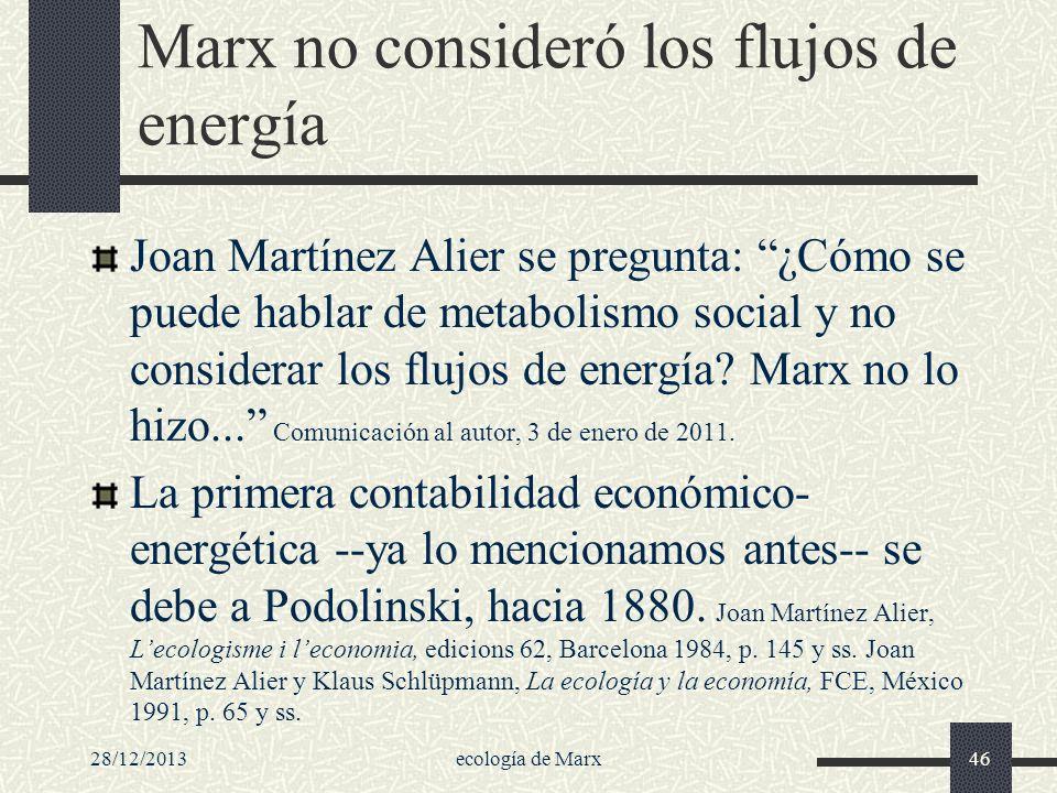 28/12/2013ecología de Marx46 Marx no consideró los flujos de energía Joan Martínez Alier se pregunta: ¿Cómo se puede hablar de metabolismo social y no