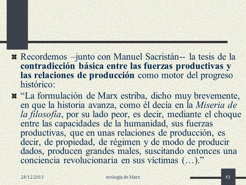 28/12/2013ecología de Marx51 Recordemos –junto con Manuel Sacristán-- la tesis de la contradicción básica entre las fuerzas productivas y las relacion