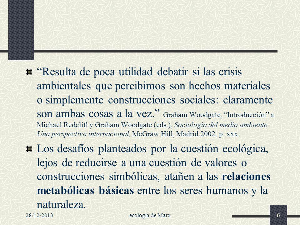 28/12/2013ecología de Marx6 Resulta de poca utilidad debatir si las crisis ambientales que percibimos son hechos materiales o simplemente construccion