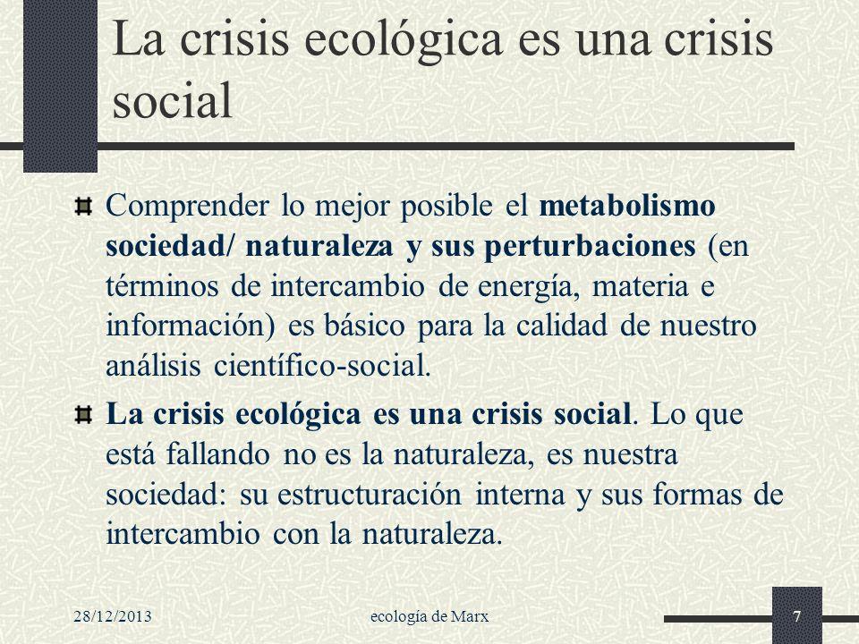 28/12/2013ecología de Marx7 La crisis ecológica es una crisis social Comprender lo mejor posible el metabolismo sociedad/ naturaleza y sus perturbacio