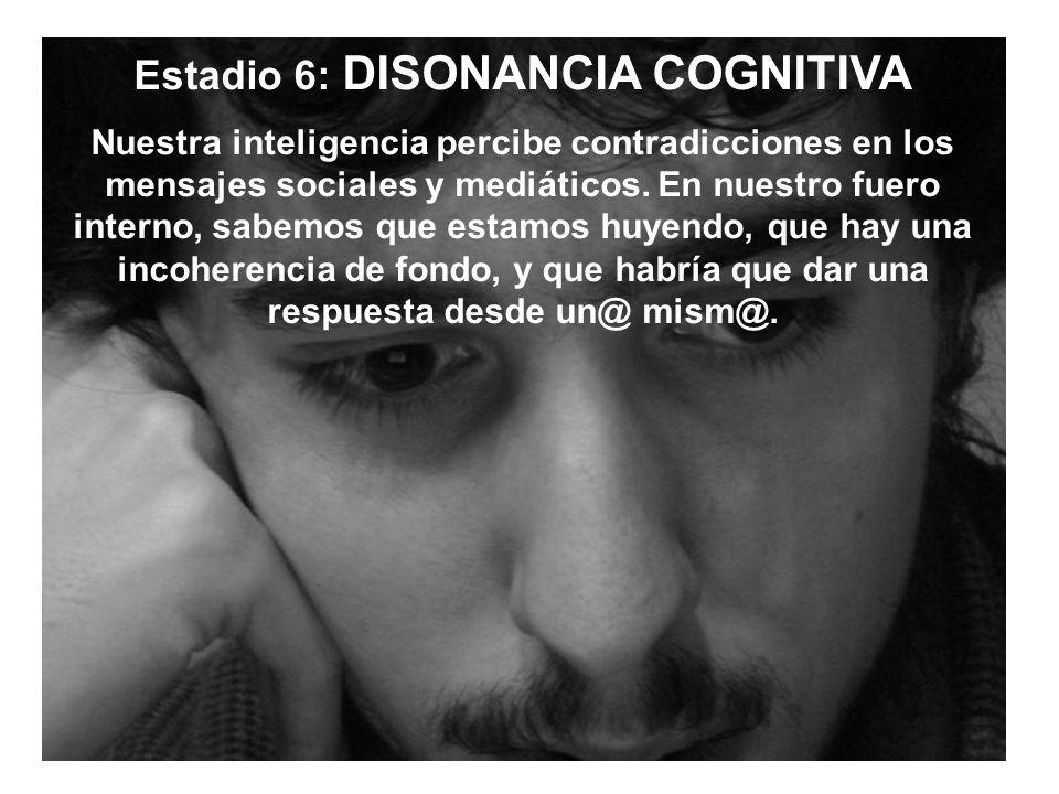 Estadio 6: DISONANCIA COGNITIVA Nuestra inteligencia percibe contradicciones en los mensajes sociales y mediáticos.