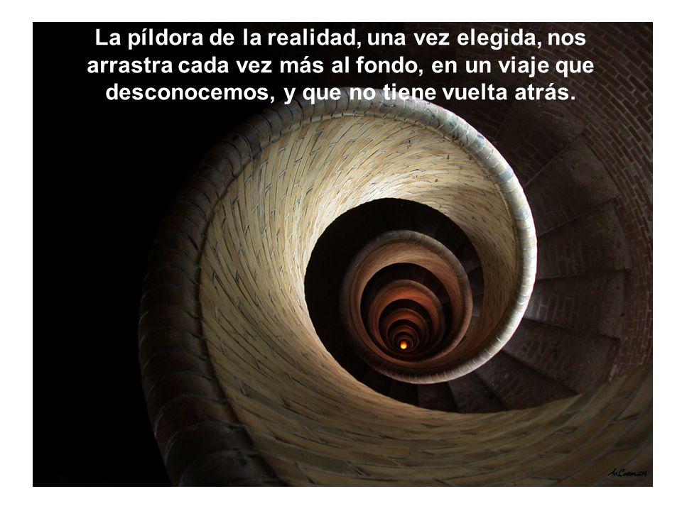 La píldora de la realidad, una vez elegida, nos arrastra cada vez más al fondo, en un viaje que desconocemos, y que no tiene vuelta atrás.