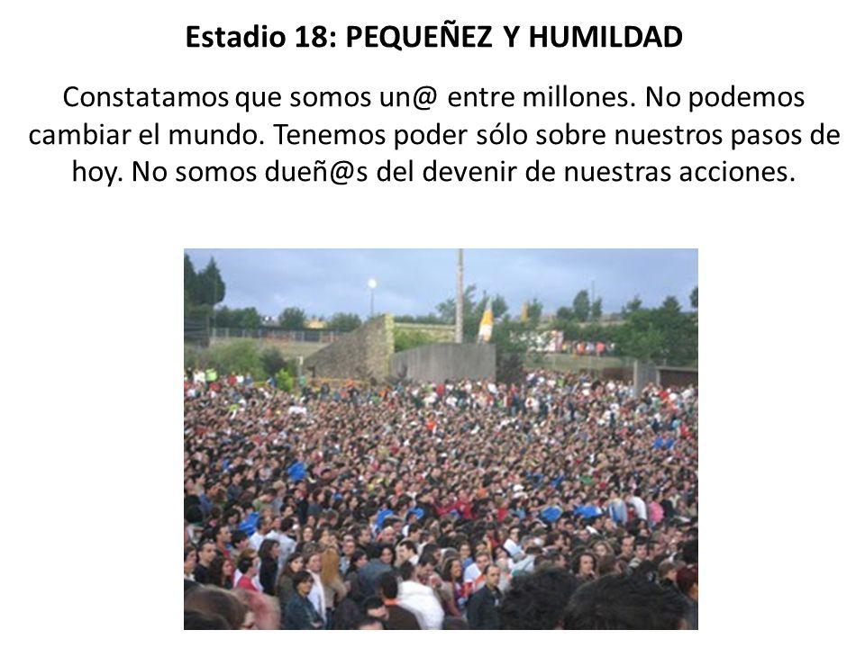 Estadio 18: PEQUEÑEZ Y HUMILDAD Constatamos que somos un@ entre millones.