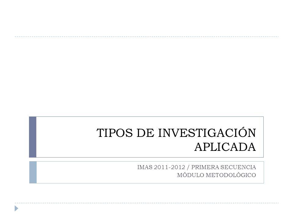 TIPOS DE INVESTIGACIÓN APLICADA IMAS 2011-2012 / PRIMERA SECUENCIA MÓDULO METODOLÓGICO