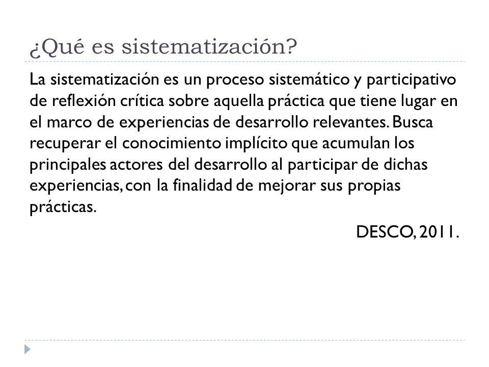 ¿Qué es sistematización? La sistematización es un proceso sistemático y participativo de reflexión crítica sobre aquella práctica que tiene lugar en e