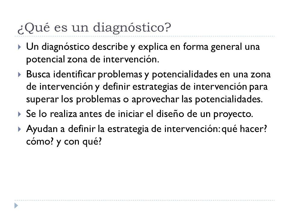 ¿Qué es un diagnóstico? Un diagnóstico describe y explica en forma general una potencial zona de intervención. Busca identificar problemas y potencial