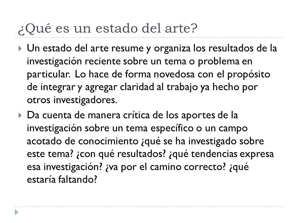 ¿Qué es un estado del arte? Un estado del arte resume y organiza los resultados de la investigación reciente sobre un tema o problema en particular. L