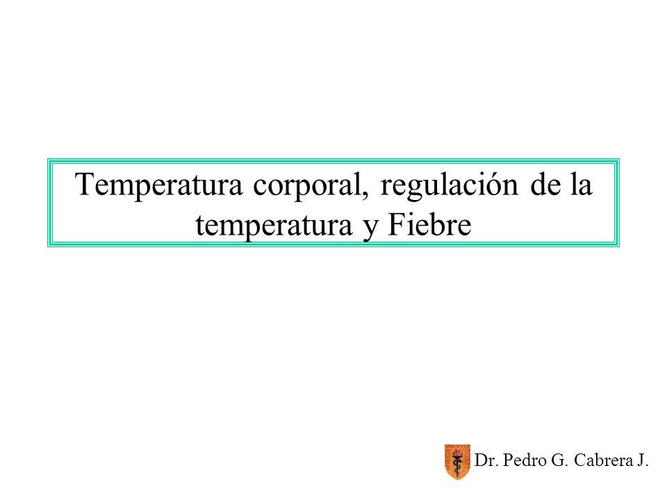 Temperatura corporal, regulación de la temperatura y Fiebre Dr. Pedro G. Cabrera J.