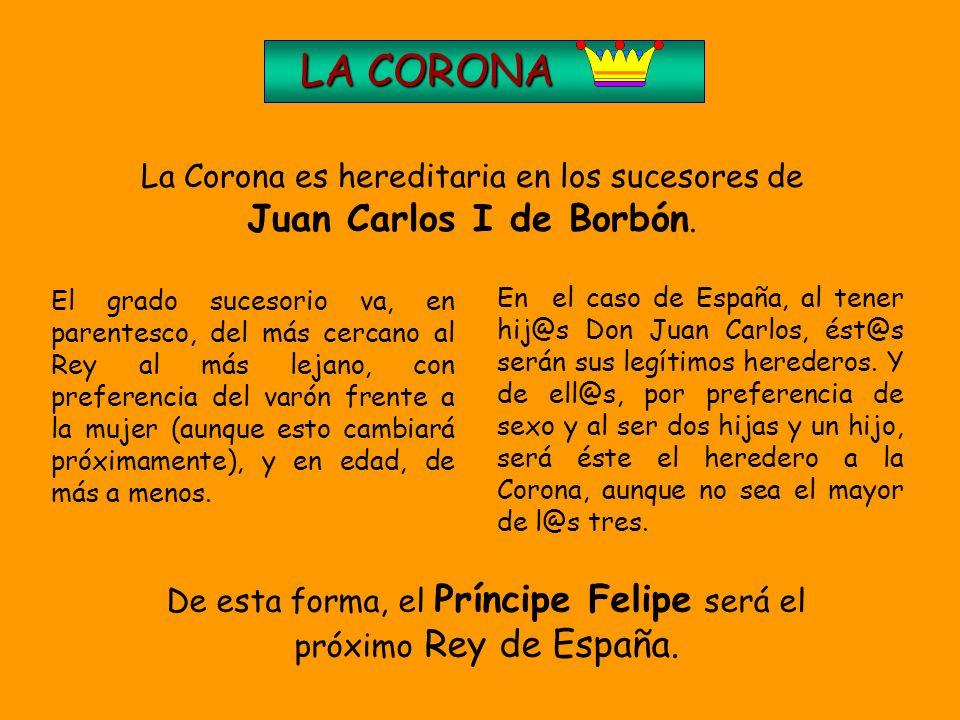 LA CORONA LA CORONA Como España es una Monarquía Parlamentaria, el Jefe del Estado ha de ser el REY, máximo símbolo de la unidad y permanencia del paí