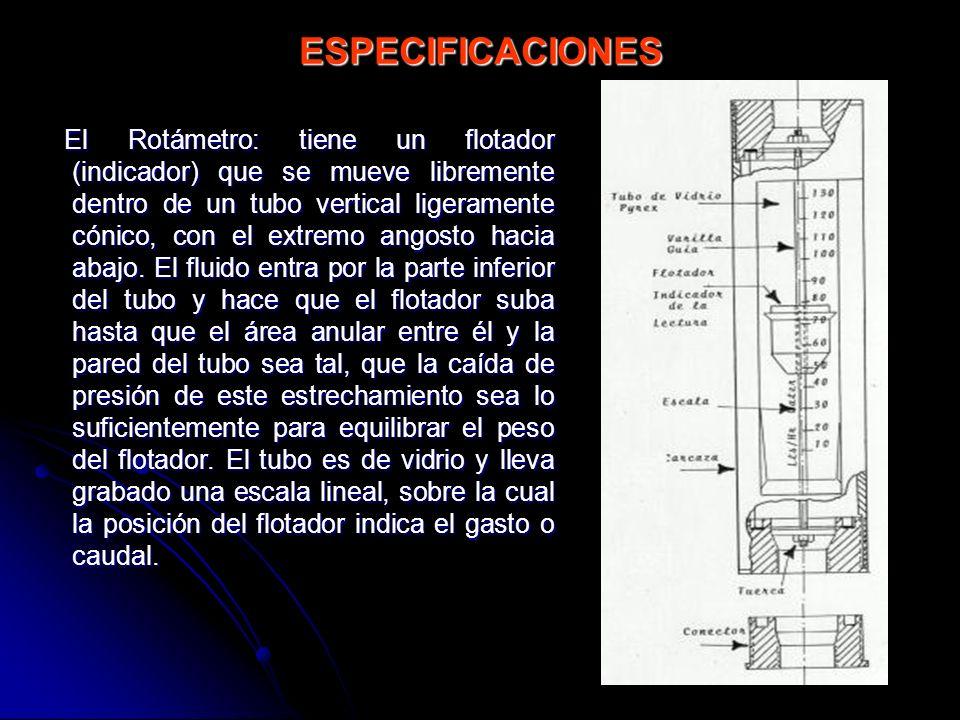 ESPECIFICACIONES El Rotámetro: tiene un flotador (indicador) que se mueve libremente dentro de un tubo vertical ligeramente cónico, con el extremo ang