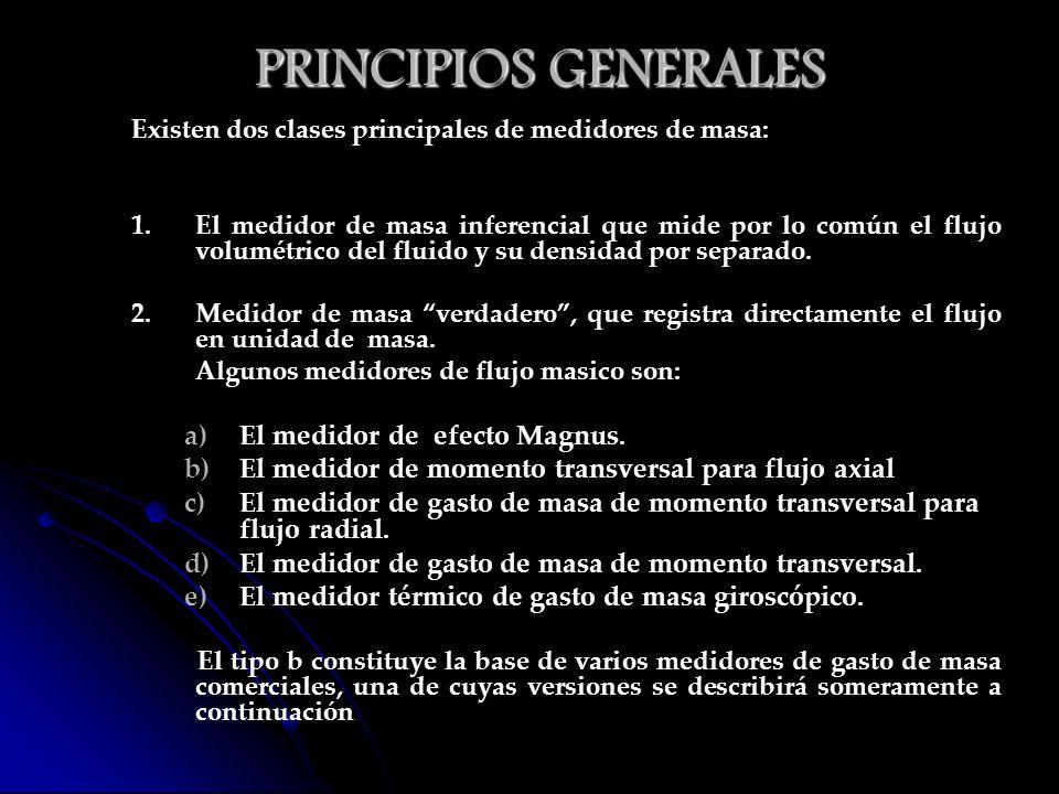 PRINCIPIOS GENERALES Existen dos clases principales de medidores de masa: 1.El medidor de masa inferencial que mide por lo común el flujo volumétrico