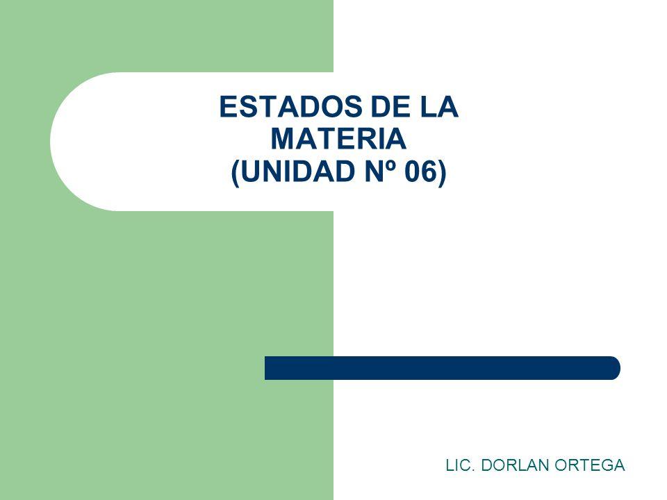 ESTADOS DE LA MATERIA (UNIDAD Nº 06) LIC. DORLAN ORTEGA