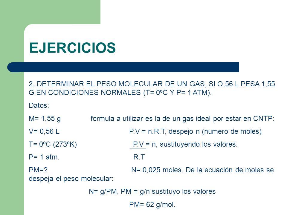 EJERCICIOS 2. DETERMINAR EL PESO MOLECULAR DE UN GAS, SI O,56 L PESA 1,55 G EN CONDICIONES NORMALES (T= 0ºC Y P= 1 ATM). Datos: M= 1,55 g formula a ut