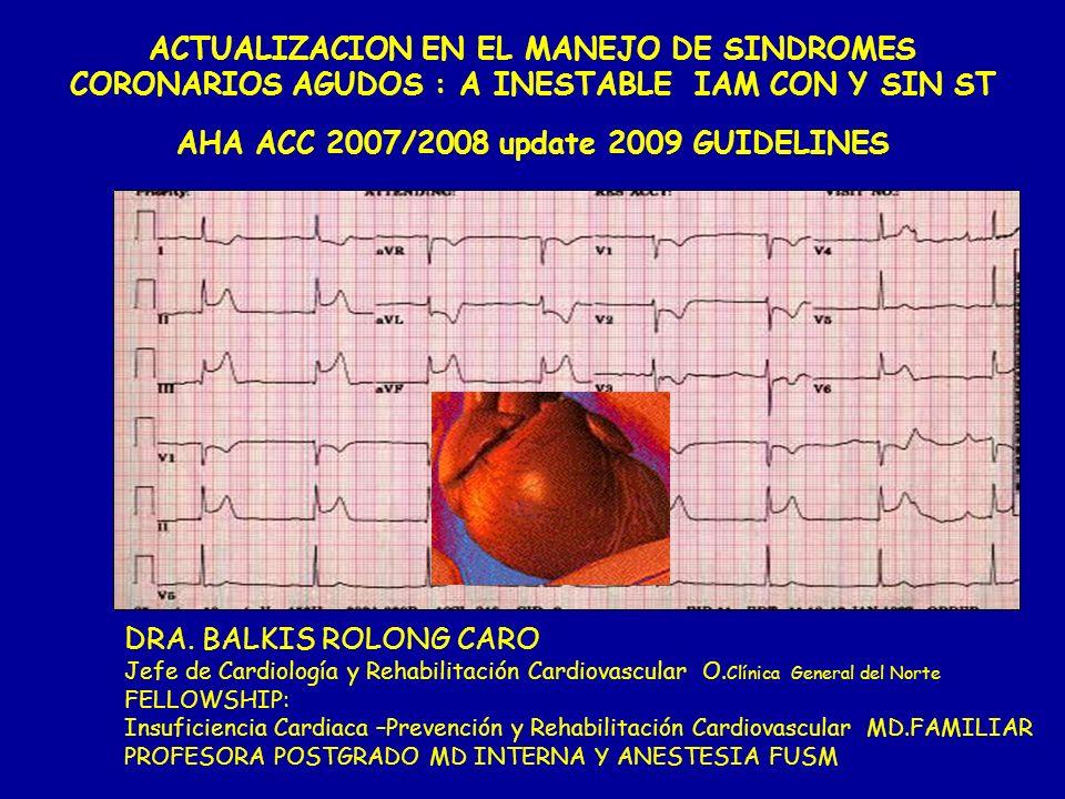 ACTUALIZACION EN EL MANEJO DE SINDROMES CORONARIOS AGUDOS : A INESTABLE IAM CON Y SIN ST AHA ACC 2007/2008 update 2009 GUIDELINES DRA. BALKIS ROLONG C