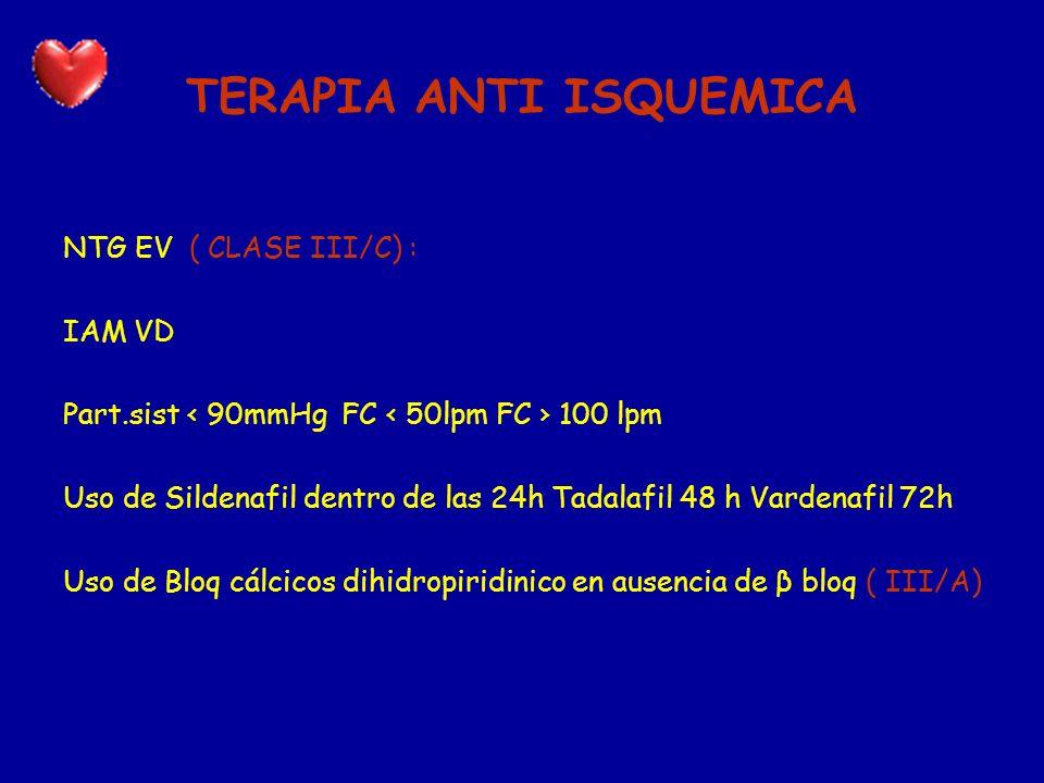 TERAPIA ANTI ISQUEMICA NTG EV ( CLASE III/C) : IAM VD Part.sist 90mmHg FC 50lpm FC 100 lpm Uso de Sildenafil dentro de las 24h Tadalafil 48 h Vardenaf