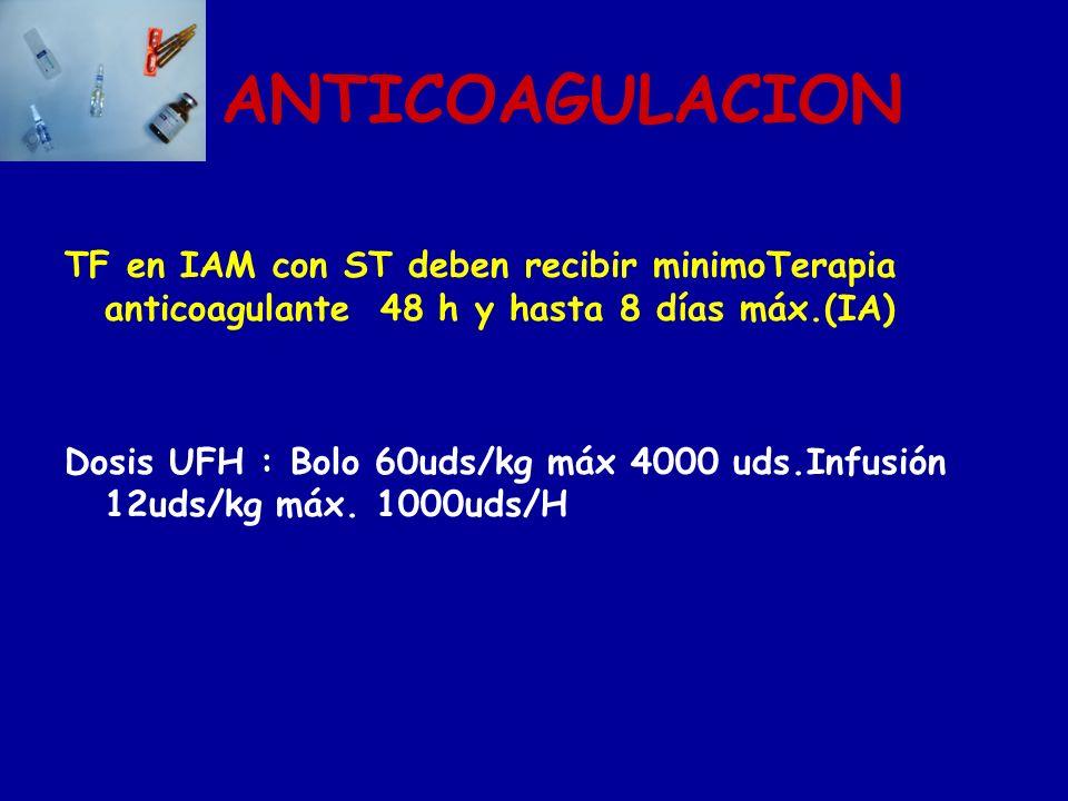ANTICOAGULACION TF en IAM con ST deben recibir minimoTerapia anticoagulante 48 h y hasta 8 días máx.(IA) Dosis UFH : Bolo 60uds/kg máx 4000 uds.Infusi