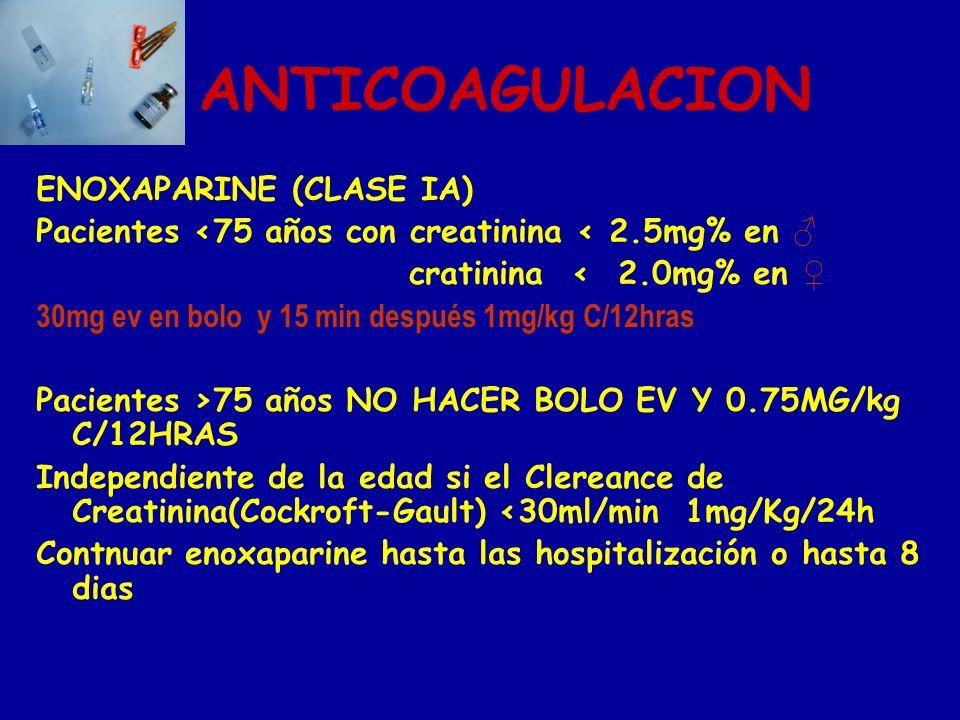 ANTICOAGULACION ENOXAPARINE (CLASE IA) Pacientes 75 años con creatinina 2.5mg% en cratinina 2.0mg% en 30mg ev en bolo y 15 min después 1mg/kg C/12hras