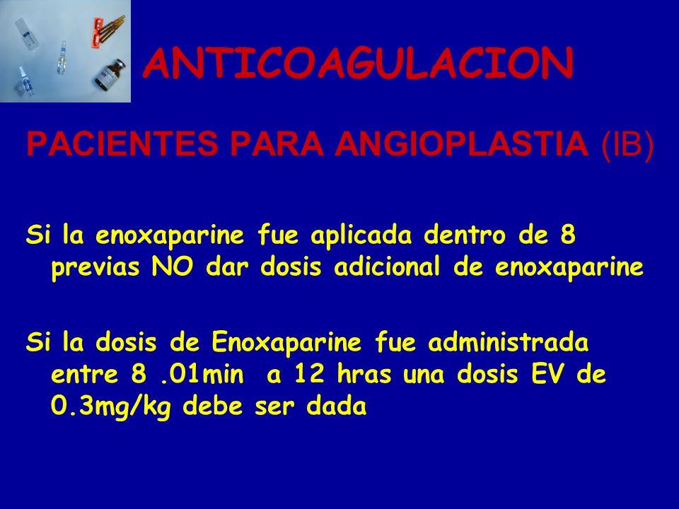 ANTICOAGULACION PACIENTES PARA ANGIOPLASTIA (IB) Si la enoxaparine fue aplicada dentro de 8 previas NO dar dosis adicional de enoxaparine Si la dosis