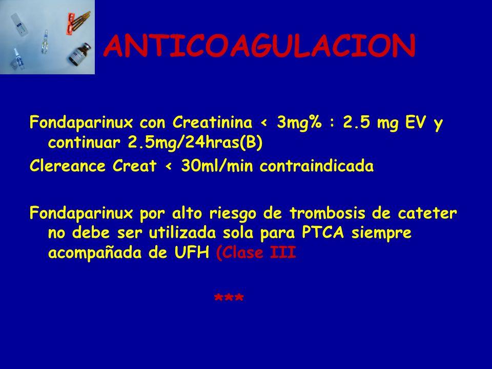 ANTICOAGULACION Fondaparinux con Creatinina 3mg% : 2.5 mg EV y continuar 2.5mg/24hras(B) Clereance Creat 30ml/min contraindicada Fondaparinux por alto