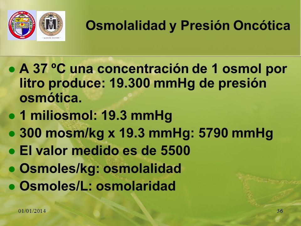 01/01/201436 Osmolalidad y Presión Oncótica A 37 ºC una concentración de 1 osmol por litro produce: 19.300 mmHg de presión osmótica. 1 miliosmol: 19.3