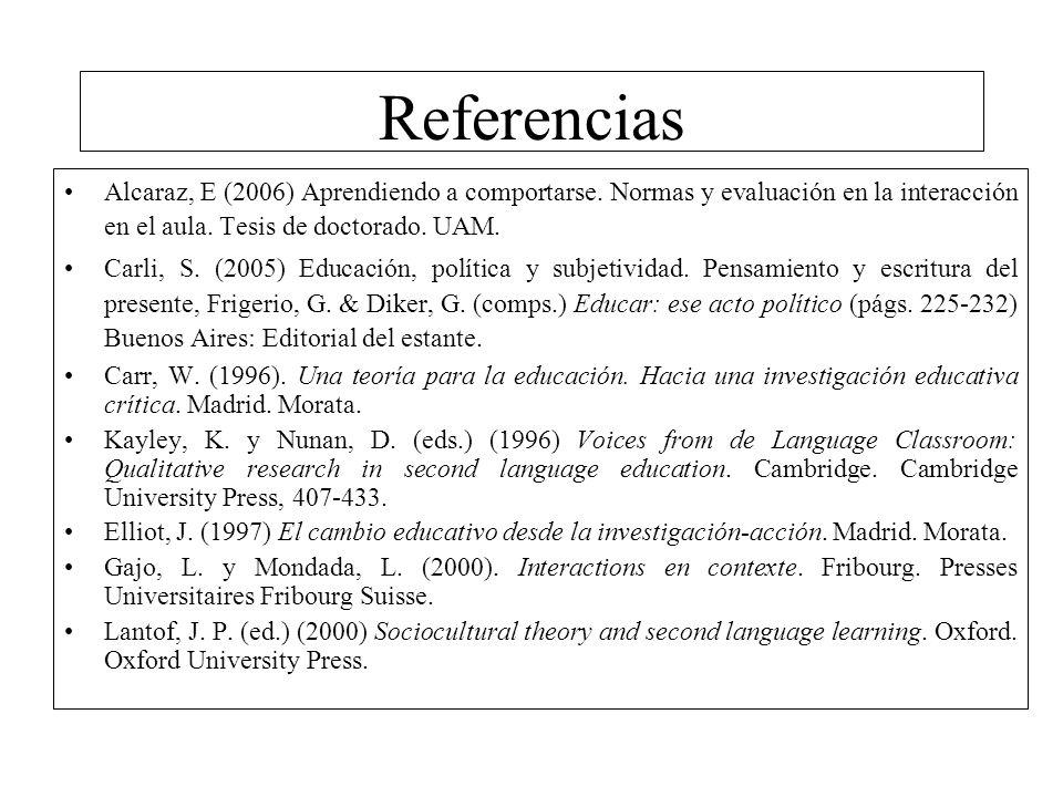 Referencias Alcaraz, E (2006) Aprendiendo a comportarse. Normas y evaluación en la interacción en el aula. Tesis de doctorado. UAM. Carli, S. (2005) E