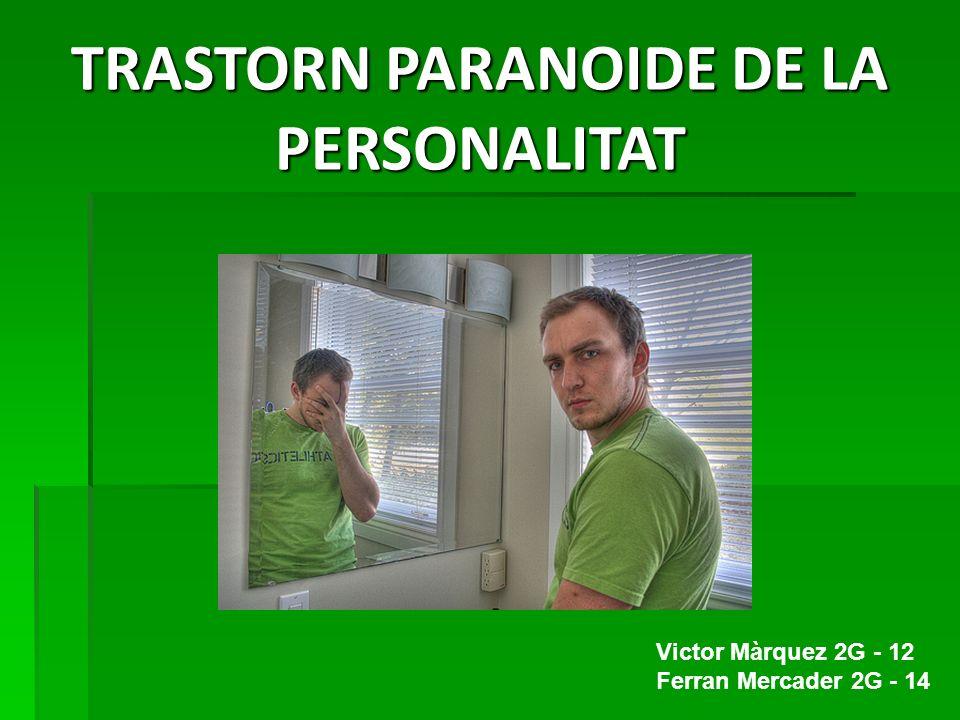 TRASTORN PARANOIDE DE LA PERSONALITAT Victor Màrquez 2G - 12 Ferran Mercader 2G - 14
