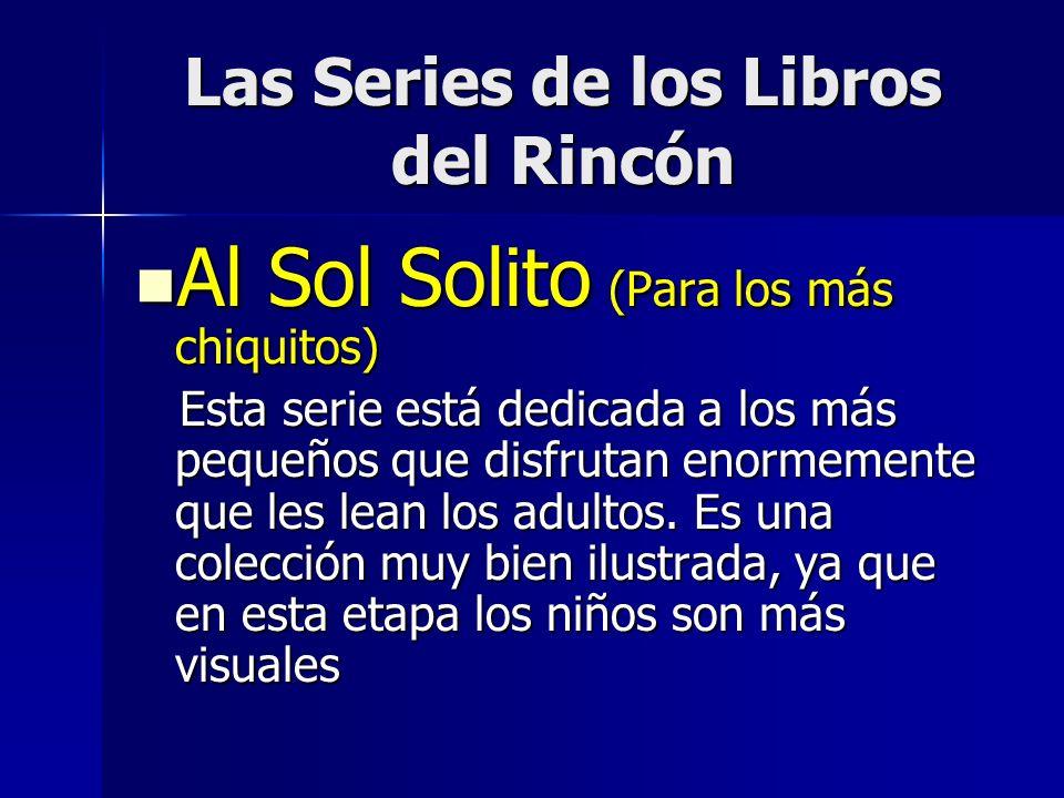 Las Series de los Libros del Rincón Al Sol Solito (Para los más chiquitos) Al Sol Solito (Para los más chiquitos) Esta serie está dedicada a los más pequeños que disfrutan enormemente que les lean los adultos.