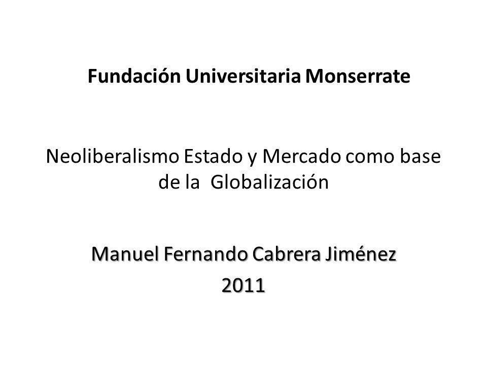 Neoliberalismo Estado y Mercado como base de la Globalización Manuel Fernando Cabrera Jiménez 2011 Fundación Universitaria Monserrate