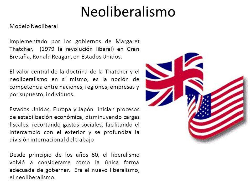 Neoliberalismo Modelo Neoliberal Implementado por los gobiernos de Margaret Thatcher, (1979 la revolución liberal) en Gran Bretaña, Ronald Reagan, en