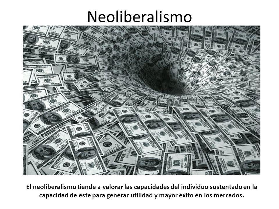 Neoliberalismo El neoliberalismo tiende a valorar las capacidades del individuo sustentado en la capacidad de este para generar utilidad y mayor éxito