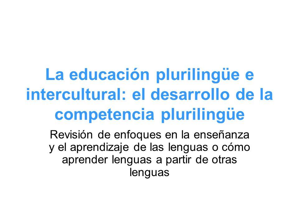 La educación plurilingüe e intercultural: el desarrollo de la competencia plurilingüe Revisión de enfoques en la enseñanza y el aprendizaje de las len