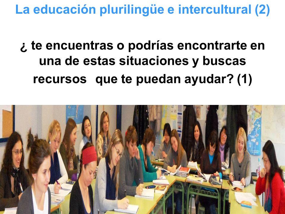 ¿ te encuentras o podrías encontrarte en una de estas situaciones y buscas recursos que te puedan ayudar? (1) La educación plurilingüe e intercultural