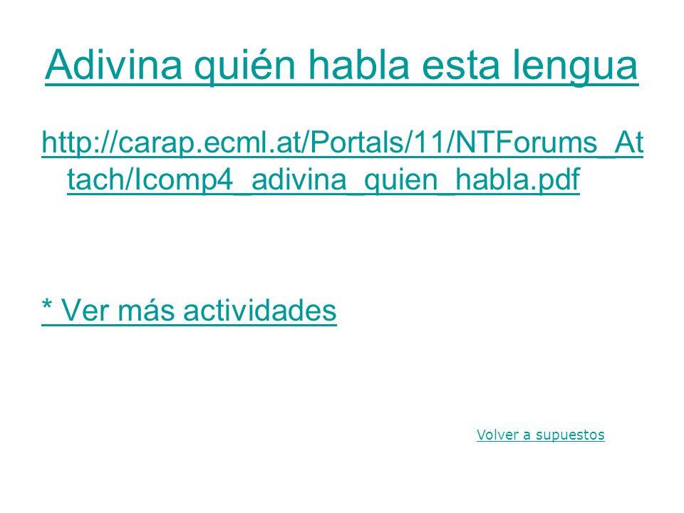 Adivina quién habla esta lengua http://carap.ecml.at/Portals/11/NTForums_At tach/Icomp4_adivina_quien_habla.pdf * Ver más actividades Volver a supuest