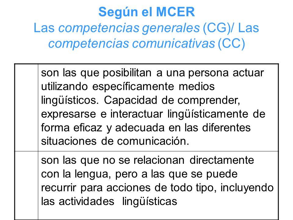 Según el MCER Las competencias generales (CG)/ Las competencias comunicativas (CC) son las que posibilitan a una persona actuar utilizando específicam