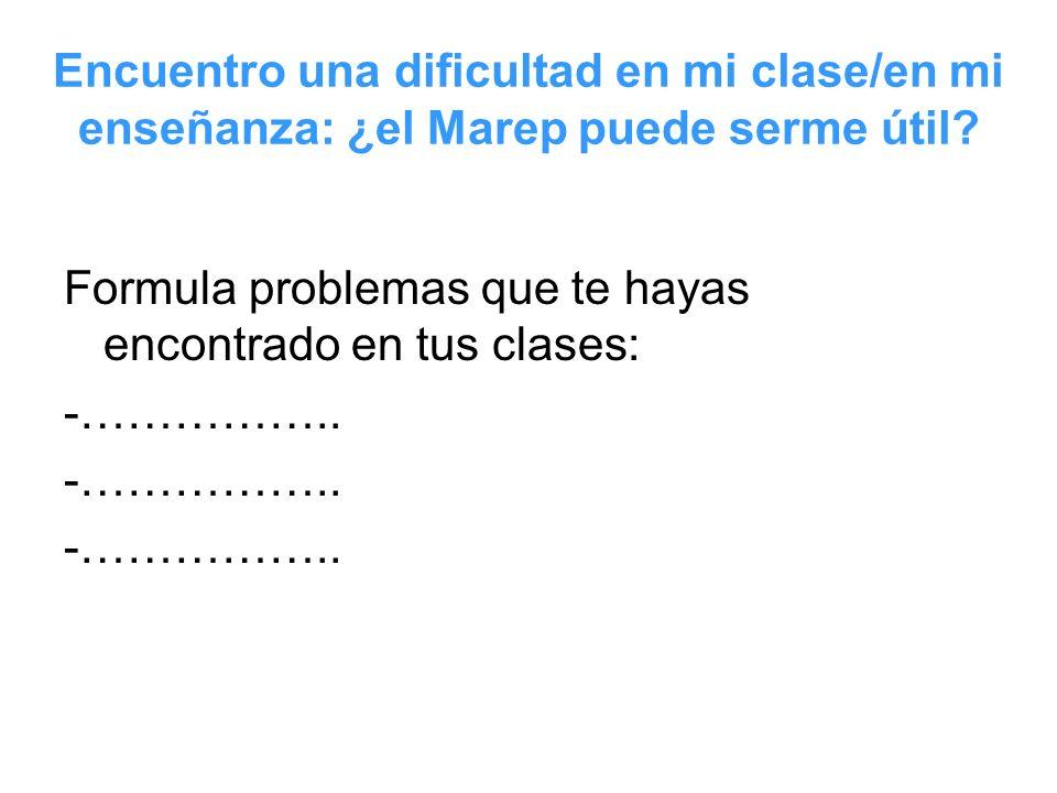 Encuentro una dificultad en mi clase/en mi enseñanza: ¿el Marep puede serme útil? Formula problemas que te hayas encontrado en tus clases: -……………..