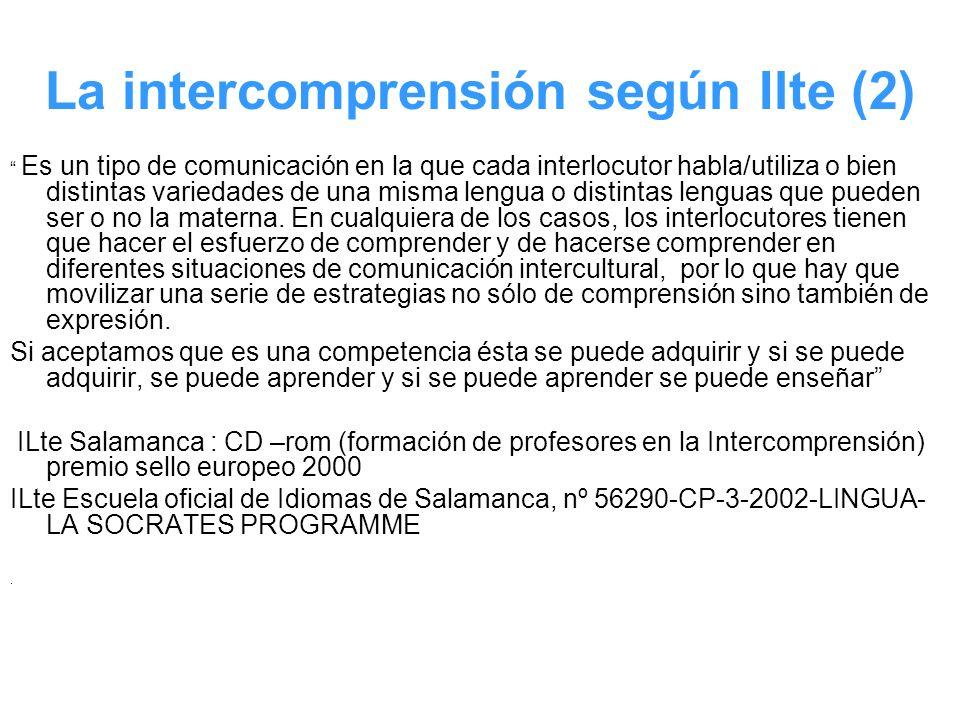 La intercomprensión según Ilte (2) Es un tipo de comunicación en la que cada interlocutor habla/utiliza o bien distintas variedades de una misma lengu