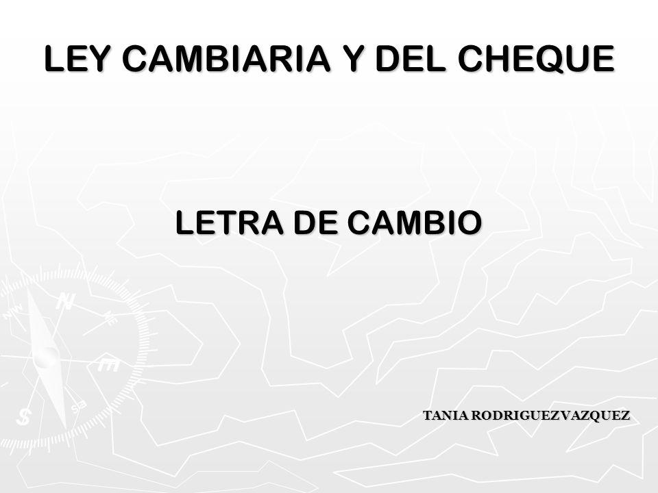 LEY CAMBIARIA Y DEL CHEQUE LETRA DE CAMBIO TANIA RODRIGUEZ VAZQUEZ